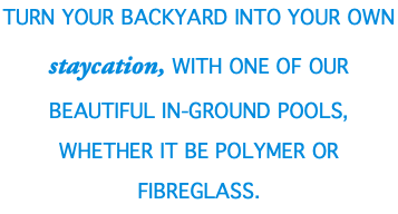 Turn your Backyard into your own STAYCATION, with one of our beautiful in-ground pools, whether it be Polymer or Fibreglass.